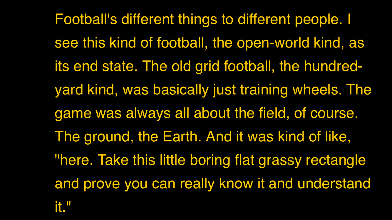 Football's different things to different people. | see this kind of football, the open-world kind, as its end state. The old grid football, the hundred- yard kind, was basically just training wheels. The game was always all about the field, of course. The ground, the Earth. And it was kind of like,